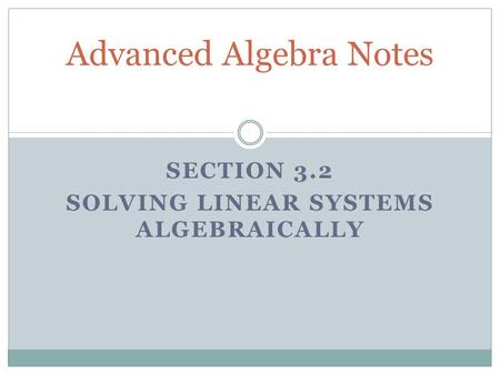 SECTION 3.2 SOLVING LINEAR SYSTEMS ALGEBRAICALLY Advanced Algebra Notes.