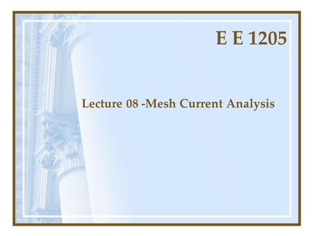 E E 1205 Lecture 08 -Mesh Current Analysis. Introduction to Mesh Current Method More direct than branch equations Fewer equations to solve Express all.