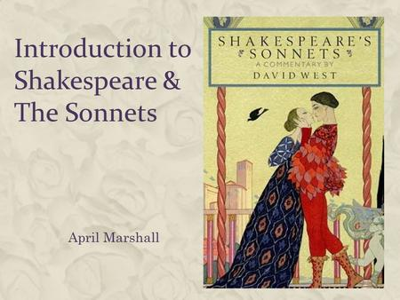 Introduction to Shakespeare & The Sonnets April Marshall.