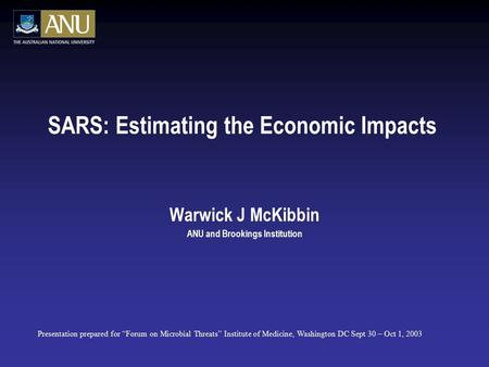 "SARS: Estimating the Economic Impacts Warwick J McKibbin ANU and Brookings Institution Presentation prepared for ""Forum on Microbial Threats"" Institute."