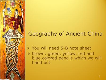 Geography of Ancient China  You will need 5-B note sheet  brown, green, yellow, red and blue colored pencils which we will hand out 1.