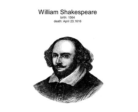 William Shakespeare birth: 1564 death: April 23,1616.