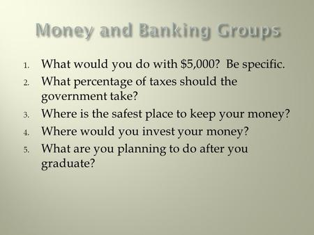 1. What would you do with $5,000? Be specific. 2. What percentage of taxes should the government take? 3. Where is the safest place to keep your money?