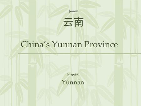 China's Yunnan Province Pinyin Yúnnán 云南 Jenny. Position Southwestern of China North of Vietnam, Laos, and Burma South of Sichuan Province Map from China: