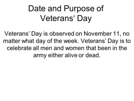 Date and Purpose of Veterans' Day Veterans' Day is observed on November 11, no matter what day of the week. Veterans' Day is to celebrate all men and women.