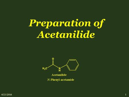 6/21/2016 1 Preparation of Acetanilide. 6/21/2016 2 Contents:- - An introduction to Amides. - Classification of amides. - Physical properties of acetanilide.
