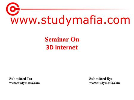 Www.studymafia.com Submitted To: Submitted By: www.studymafia.com Seminar On 3D Internet.