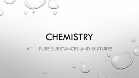 CHEMISTRY 6.1 – PURE SUBSTANCES AND MIXTURES. KEY IDEAS FROM CHAPTER 6:  All matter can be classified as pure substances or mixtures.  Pure substances.