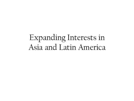 Expanding Interests in Asia and Latin America. Opening Up Trade with Japan Prior to 1850 Japan remained isolated from the western world Under threat of.