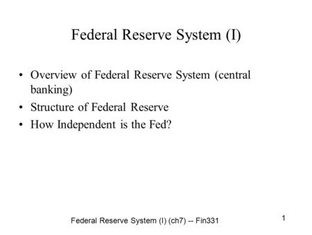 Federal Reserve System (I) (ch7) -- Fin331 1 Federal Reserve System (I) Overview of Federal Reserve System (central banking) Structure of Federal Reserve.