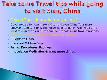  Travel Tips ( know before you go )  Good preparation can make a Xi'an and even China Tour more enjoyable and care free. The following information will.
