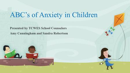 ABC's of Anxiety in Children Presented by TCWES School Counselors Amy Cunningham and Sandra Robertson.