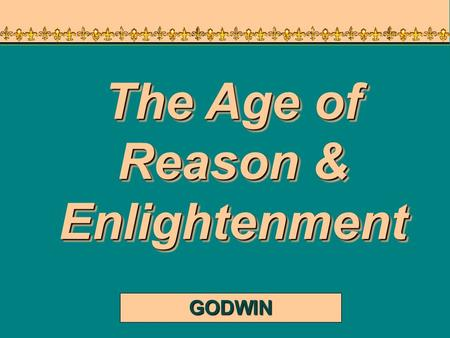 GODWIN The Age of Reason & Enlightenment An Overview of the 18 th Century ► Political History  >>> ► Political History  >>> Reform ► Intellectual History.