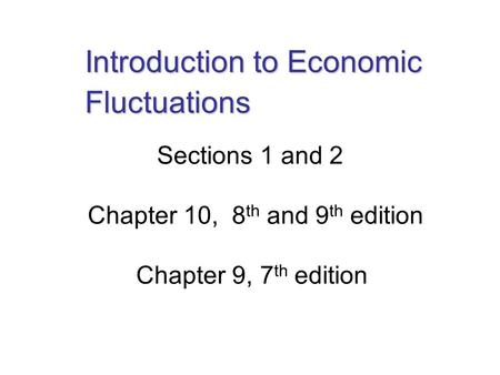 Sections 1 and 2 Chapter 10, 8 th and 9 th edition Chapter 9, 7 th edition Introduction to Economic Fluctuations.