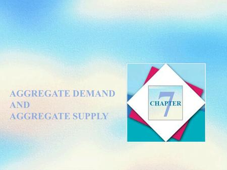 AGGREGATE DEMAND AND AGGREGATE SUPPLY 7 CHAPTER. Objectives After studying this chapter, you will able to  Explain what determines aggregate supply 