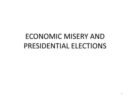 ECONOMIC MISERY AND PRESIDENTIAL ELECTIONS 0. Some Key Economic Indicators Indicators – Unemployment Rate: The percentage of people in the labor force.