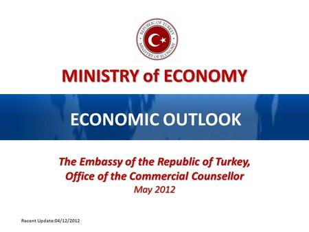 MINISTRY of ECONOMY ECONOMIC OUTLOOK The Embassy of the Republic of Turkey, Office of the Commercial Counsellor May 2012 Recent Update:04/12/2012.