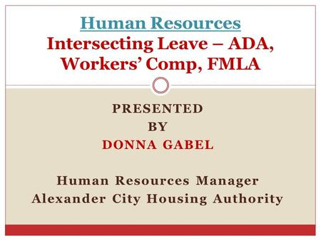 Human Resources Intersecting Leave – ADA, Workers' Comp, FMLA PRESENTED BY DONNA GABEL Human Resources Manager Alexander City Housing Authority.