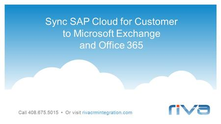 Sync SAP Cloud for Customer to Microsoft Exchange and Office 365 Call 408.675.5015 Or visit rivacrmintegration.com.