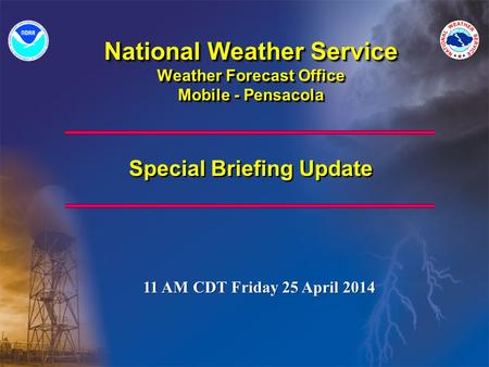 National Weather Service Weather Forecast Office Mobile - Pensacola Special Briefing Update 11 AM CDT Friday 25 April 2014.