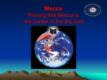 Mecca Mecca Proving that Mecca is the center of the dry land Dr. Yehia Wazeri.