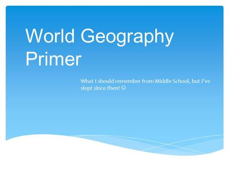 World Geography Primer What I should remember from Middle School, but I've slept since then!