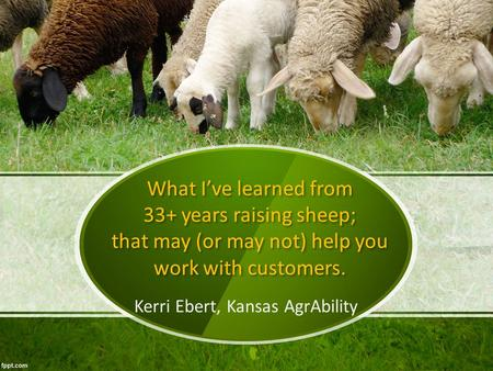 What I've learned from 33+ years raising sheep; that may (or may not) help you work with customers. Kerri Ebert, Kansas AgrAbility.
