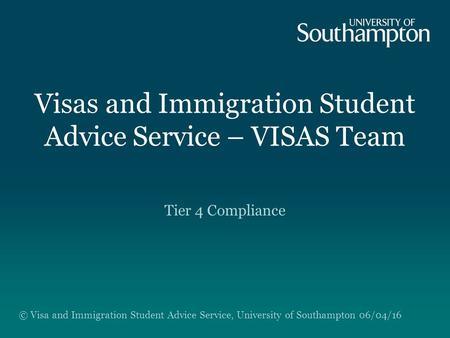 Visas and Immigration Student Advice Service – VISAS Team Tier 4 Compliance © Visa and Immigration Student Advice Service, University of Southampton 06/04/16.