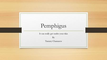 Pemphigus It can really get under your skin By Tammy Chamness.