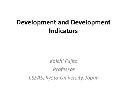 Development and Development Indicators Koichi Fujita Professor CSEAS, Kyoto University, Japan.