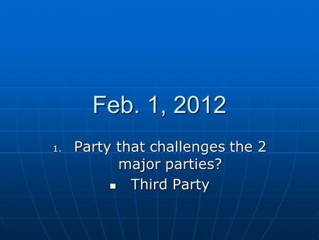 Feb. 1, 2012 1. Party that challenges the 2 major parties? Third Party Third Party.