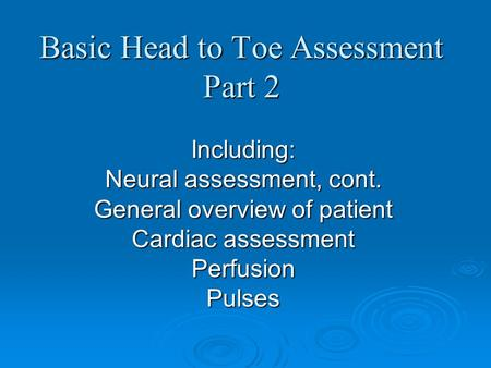 Basic Head to Toe Assessment Part 2 Including: Neural assessment, cont. General overview of patient Cardiac assessment PerfusionPulses.