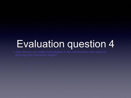 How did you use media technologies in the construction and research, planning and evaluation stages? Evaluation question 4.