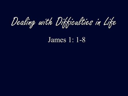 Dealing with Difficulties in Life James 1: 1-8 James 1: 1-8.