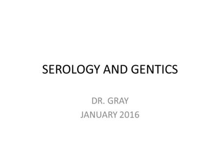 SEROLOGY AND GENTICS DR. GRAY JANUARY 2016. GENETICS THE VEHICLES OF GENTIC INFORMATION TRANSFER ARE GENES. Genes are found in sequential combinations.
