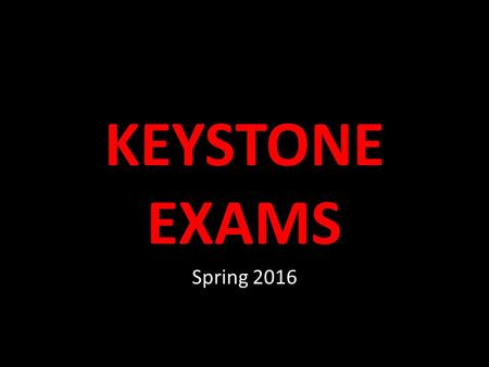 KEYSTONE EXAMS Spring 2016. Keystone Exams Tests to be administered May 16 th through 27 th Testing for students who are currently enrolled in Algebra.