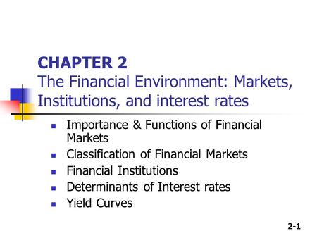 2-1 CHAPTER 2 The Financial Environment: Markets, Institutions, and interest rates Importance & Functions of Financial Markets Classification of Financial.