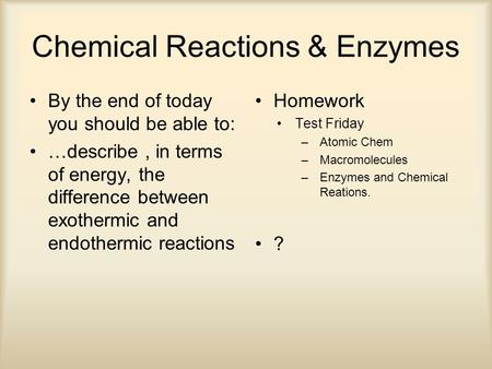 Chemical Reactions & Enzymes By the end of today you should be able to: …describe, in terms of energy, the difference between exothermic and endothermic.