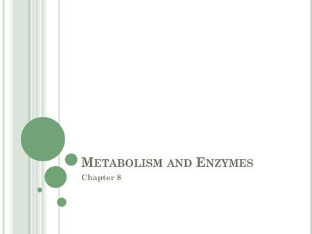 M ETABOLISM AND E NZYMES Chapter 8. W HAT IS M ETABOLISM ? The totality of an organism's chemical reactions Essentially it is energy in an organism or.