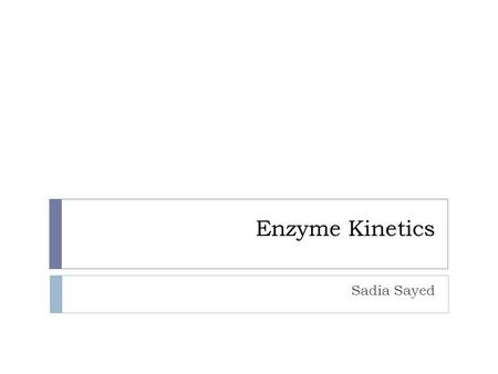Enzyme Kinetics Sadia Sayed. What is Enzyme Kinetics?  Kinetics is the study of the rates at which chemical reactions occur  Then what is Enzyme Kinetics?