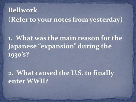 "Bellwork (Refer to your notes from yesterday) 1. What was the main reason for the Japanese ""expansion"" during the 1930's? 2. What caused the U.S. to finally."