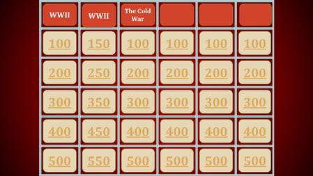 100 200 300 400 500 150 250 350 450 550 100 200 300 400 500 100 200 300 400 500 100 200 300 400 500 100 300 400 500 200 WWII The Cold War.