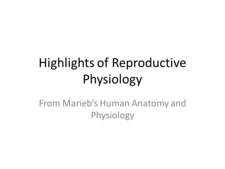 Highlights of Reproductive Physiology From Marieb's Human Anatomy and Physiology.