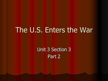 The U.S. Enters the War Unit 3 Section 3 Part 2. A. American Isolationism U.S. was Isolationist in the 20s and 30s-did not want to get involved in another.