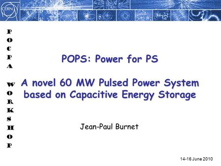 POPS: Power for PS A novel 60 MW Pulsed Power System based on Capacitive Energy Storage Jean-Paul Burnet 14-16 June 2010.