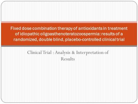 Clinical Trial : Analysis & Interpretation of Results Fixed dose combination therapy of antioxidants in treatment of idiopathic oligoasthenoteratozoospermia: