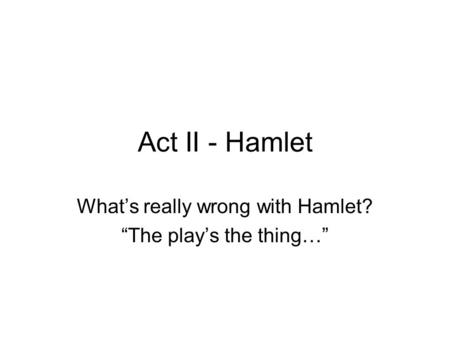 "Act II - Hamlet What's really wrong with Hamlet? ""The play's the thing…"""