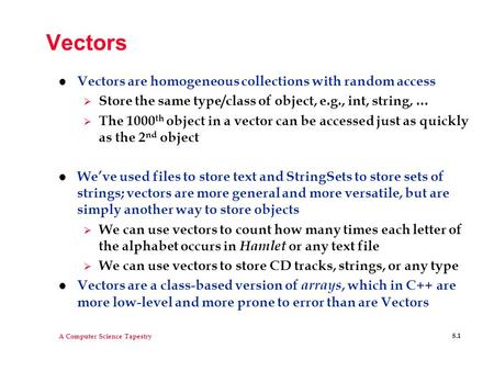 A Computer Science Tapestry 8.1 Vectors l Vectors are homogeneous collections with random access  Store the same type/class of object, e.g., int, string,
