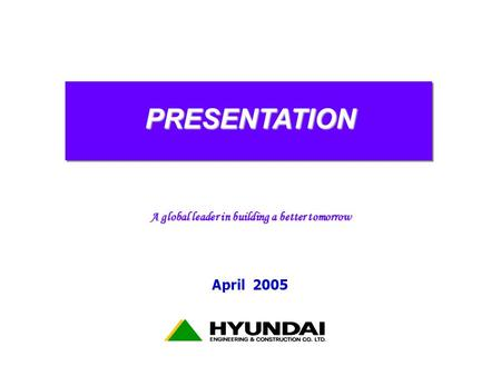 PRESENTATION April 2005 A global leader in building a better tomorrow.
