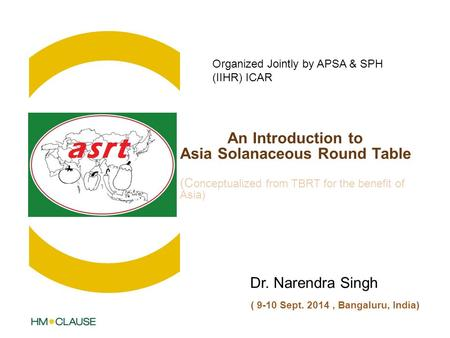 An Introduction to Asia Solanaceous Round Table (C onceptualized from TBRT for the benefit of Asia) Dr. Narendra Singh ( 9-10 Sept. 2014, Bangaluru, India)